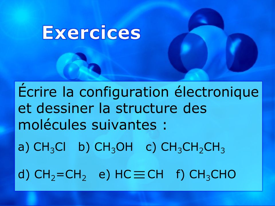 Écrire la configuration électronique et dessiner la structure des molécules suivantes : a)CH 3 Cl b) CH 3 OH c) CH 3 CH 2 CH 3 d) CH 2 =CH 2 e) HC CH