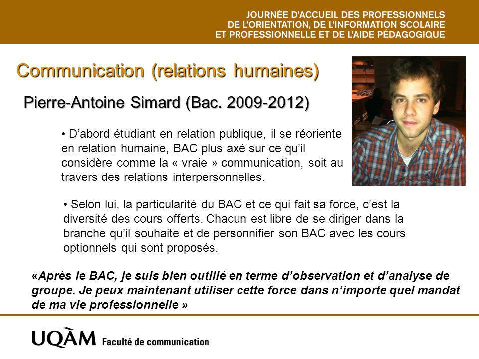 Pierre-Antoine Simard (Bac. 2009-2012) Communication (relations humaines) Selon lui, la particularité du BAC et ce qui fait sa force, cest la diversit