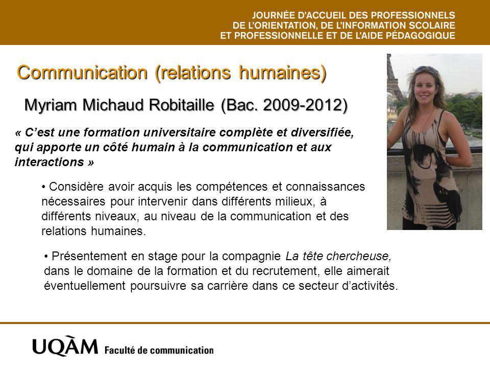 Myriam Michaud Robitaille (Bac. 2009-2012) Communication (relations humaines) Considère avoir acquis les compétences et connaissances nécessaires pour