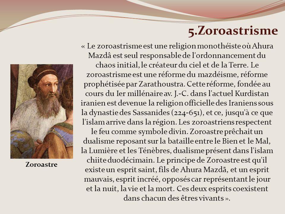 5.Zoroastrisme « Le zoroastrisme est une religion monothéiste où Ahura Mazdâ est seul responsable de l'ordonnancement du chaos initial, le créateur du