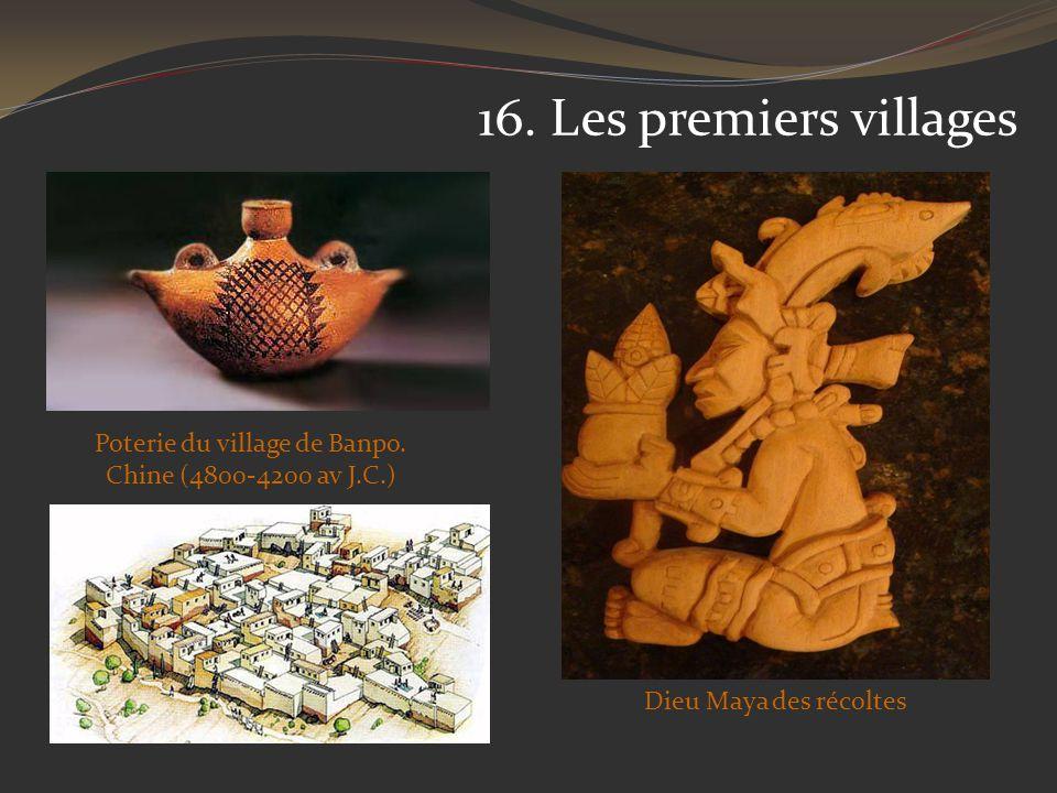 16. Les premiers villages Poterie du village de Banpo. Chine (4800-4200 av J.C.) Dieu Maya des récoltes