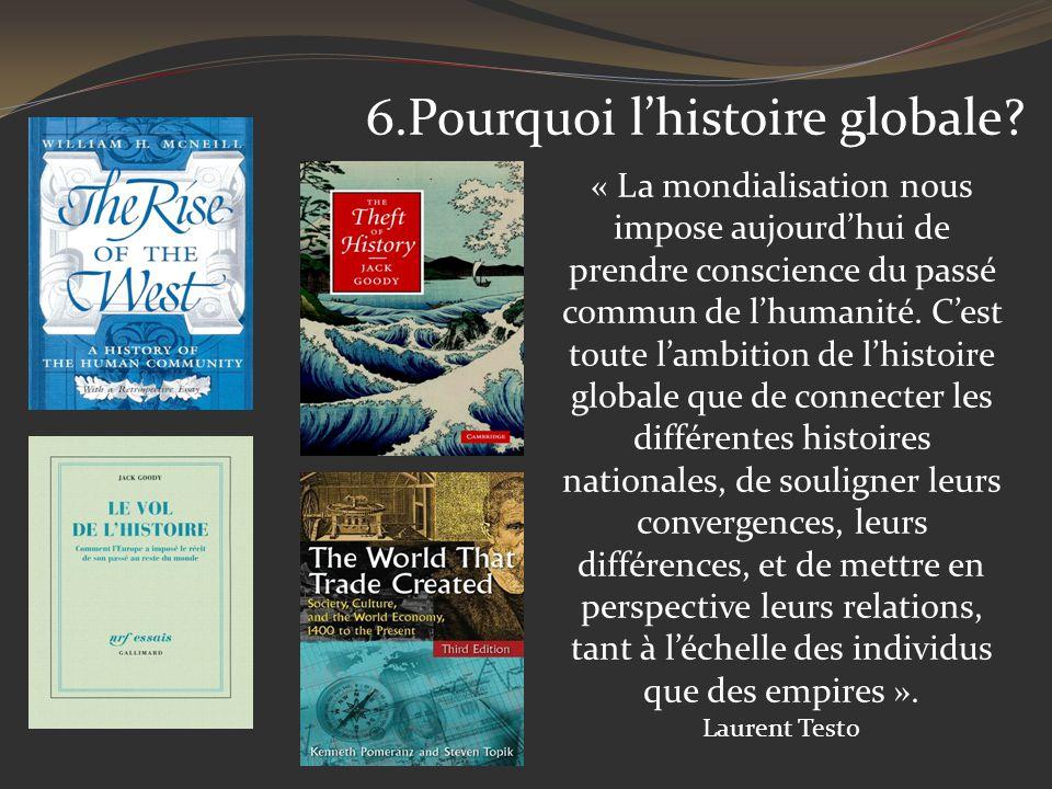 6.Pourquoi lhistoire globale? « La mondialisation nous impose aujourdhui de prendre conscience du passé commun de lhumanité. Cest toute lambition de l