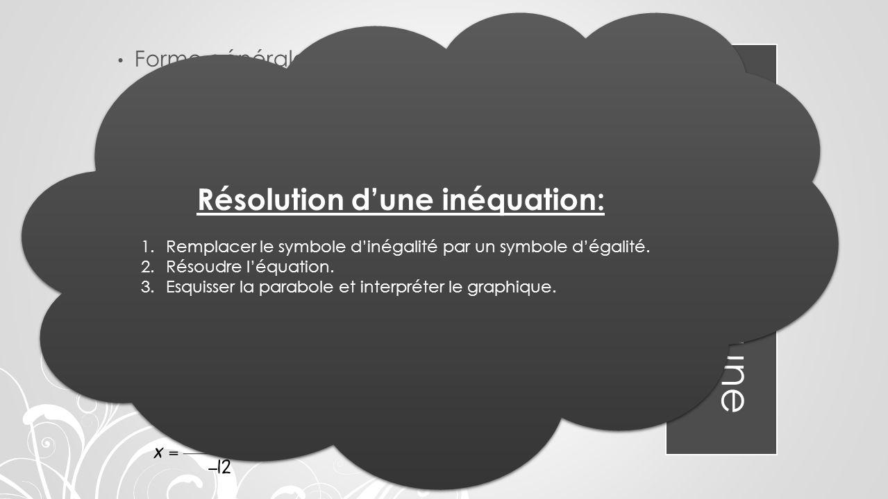 Résolution dune équation Forme générale: Transformer léquation pour lamener sous la forme 0 = ax 2 + bx + c et utiliser la formule : Exemple: Résolution dune inéquation: 1.Remplacer le symbole dinégalité par un symbole dégalité.