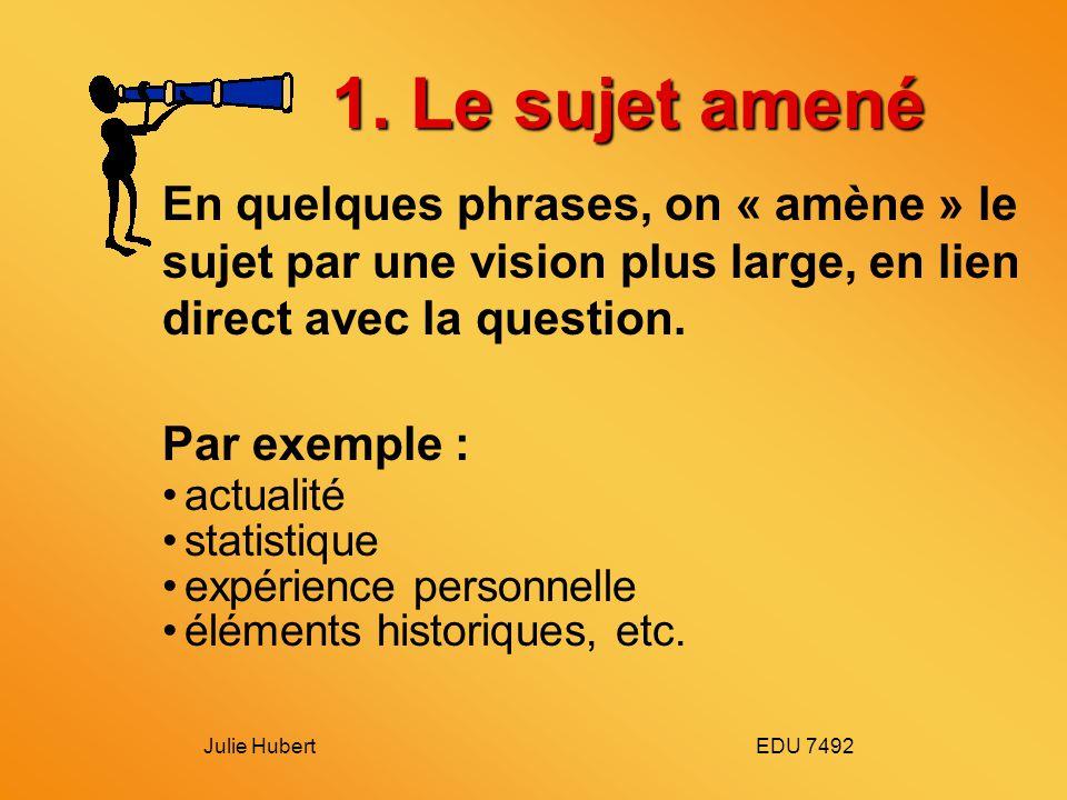 Julie Hubert EDU 7492 1. Le sujet amené En quelques phrases, on « amène » le sujet par une vision plus large, en lien direct avec la question. Par exe