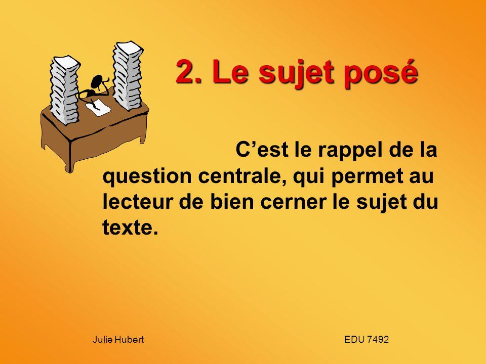 Julie Hubert EDU 7492 2. Le sujet posé Cest le rappel de la question centrale, qui permet au lecteur de bien cerner le sujet du texte.