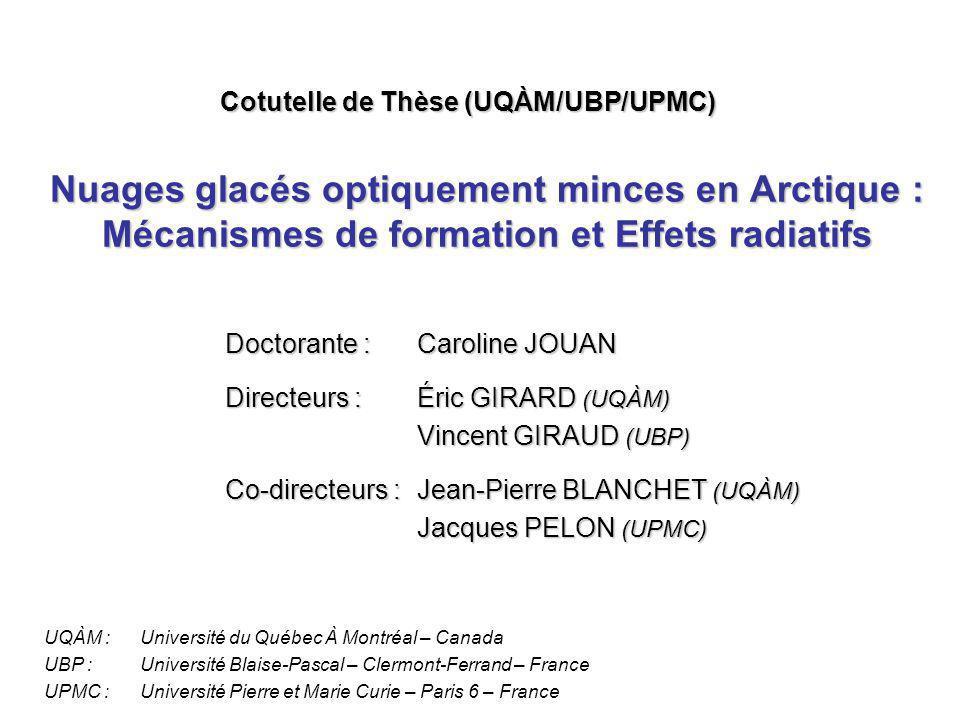 Nuages glacés optiquement minces en Arctique : Mécanismes de formation et Effets radiatifs Doctorante :Caroline JOUAN Directeurs :Éric GIRARD (UQÀM) Vincent GIRAUD (UBP) Co-directeurs :Jean-Pierre BLANCHET (UQÀM) Jacques PELON (UPMC) Cotutelle de Thèse (UQÀM/UBP/UPMC) UQÀM :Université du Québec À Montréal – Canada UBP :Université Blaise-Pascal – Clermont-Ferrand – France UPMC :Université Pierre et Marie Curie – Paris 6 – France