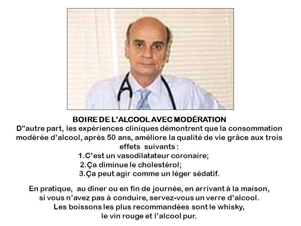 BOIRE DE LALCOOL AVEC MODÉRATION Dautre part, les expériences cliniques démontrent que la consommation modérée dalcool, après 50 ans, améliore la qualité de vie grâce aux trois effets suivants : 1.Cest un vasodilatateur coronaire;-- -- 2.Ça diminue le cholestérol;---- -- ----- --- -- 3.Ça peut agir comme un léger sédatif.