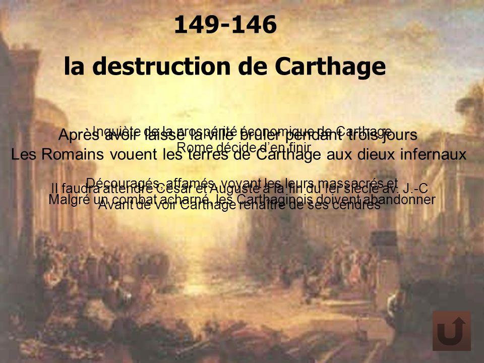 la destruction de Carthage 149-146 Inquiète de la prospérité économique de Carthage Rome décide den finir Découragés, affamés, voyant les leurs massac
