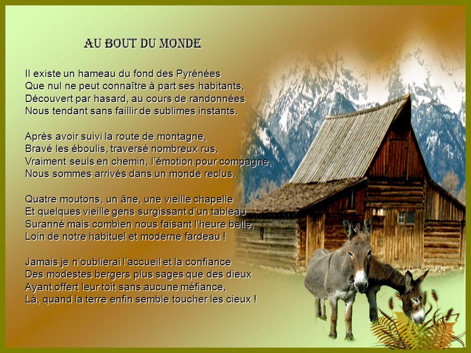 Au bout du monde Il existe un hameau du fond des Pyrénées Que nul ne peut connaître à part ses habitants, Découvert par hasard, au cours de randonnées Nous tendant sans faillir de sublimes instants.