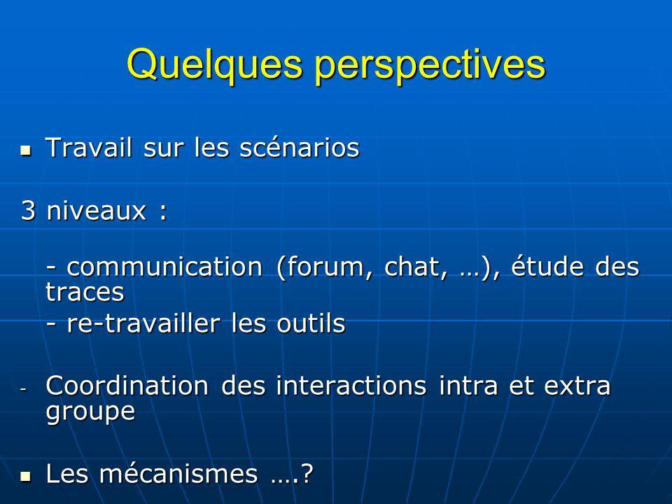 Quelques perspectives Travail sur les scénarios Travail sur les scénarios 3 niveaux : - communication (forum, chat, …), étude des traces - re-travaill