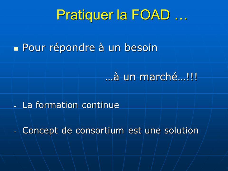 Pratiquer la FOAD … Pour répondre à un besoin Pour répondre à un besoin …à un marché…!!! - La formation continue - Concept de consortium est une solut