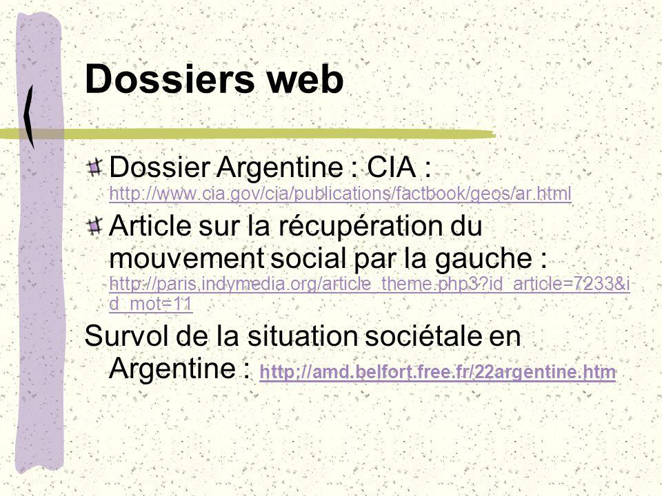 Dossiers web Dossier Argentine : CIA : http://www.cia.gov/cia/publications/factbook/geos/ar.html http://www.cia.gov/cia/publications/factbook/geos/ar.html Article sur la récupération du mouvement social par la gauche : http://paris.indymedia.org/article_theme.php3?id_article=7233&i d_mot=11 http://paris.indymedia.org/article_theme.php3?id_article=7233&i d_mot=11 Survol de la situation sociétale en Argentine : http://amd.belfort.free.fr/22argentine.htm http://amd.belfort.free.fr/22argentine.htm