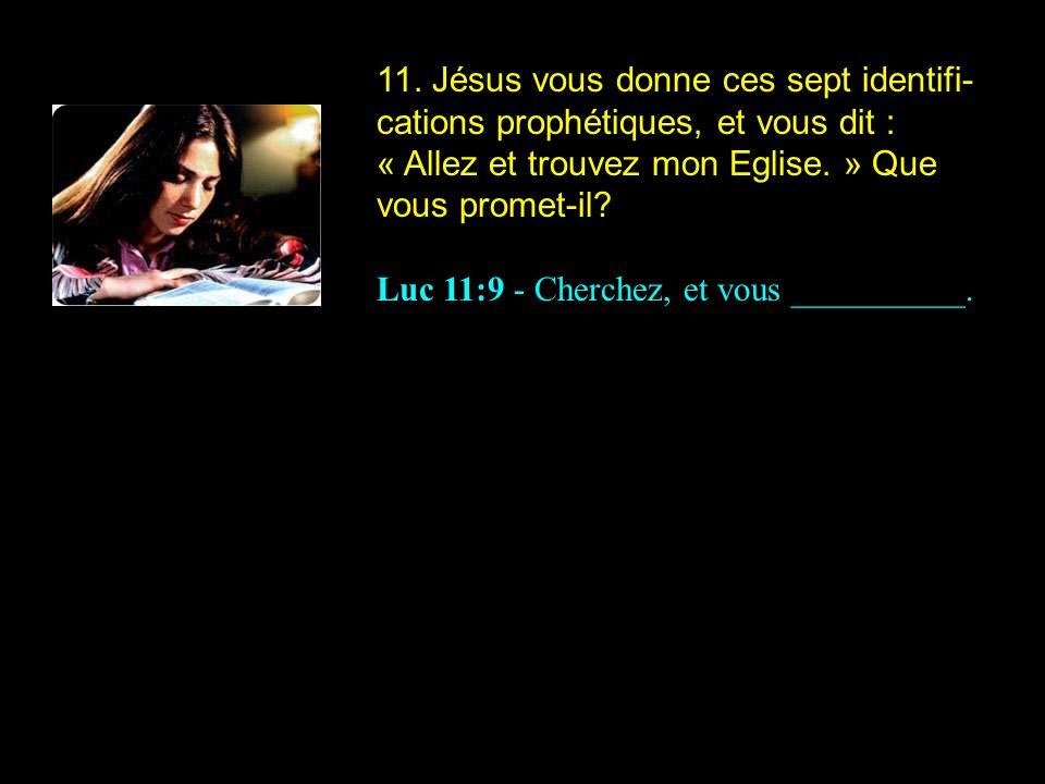 11. Jésus vous donne ces sept identifi- cations prophétiques, et vous dit : « Allez et trouvez mon Eglise. » Que vous promet-il? Luc 11:9 - Cherchez,