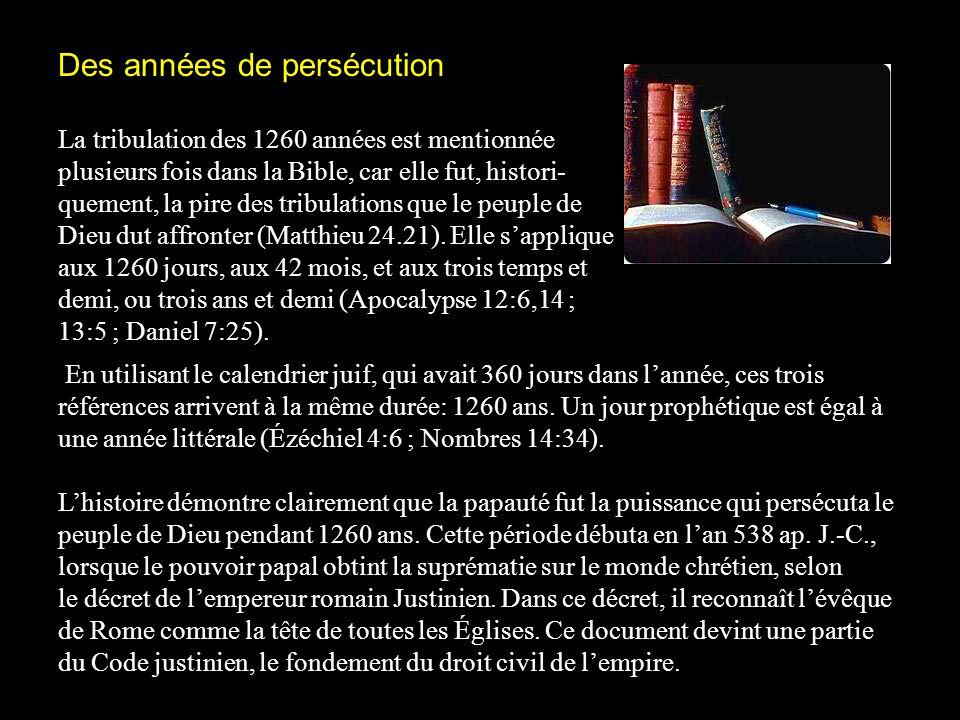Des années de persécution La tribulation des 1260 années est mentionnée plusieurs fois dans la Bible, car elle fut, histori- quement, la pire des tribulations que le peuple de Dieu dut affronter (Matthieu 24.21).