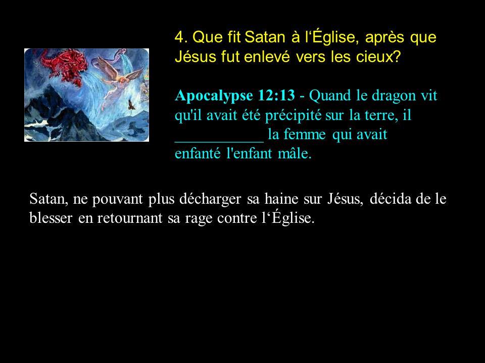 4.Que fit Satan à lÉglise, après que Jésus fut enlevé vers les cieux.