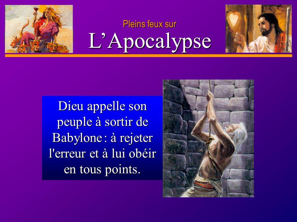 D anie l Pleins feux sur 2 Dieu appelle son peuple à sortir de Babylone : à rejeter l'erreur et à lui obéir en tous points. LApocalypse Pleins feux su