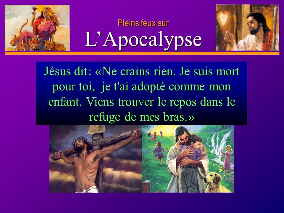 D anie l Pleins feux sur 27 LApocalypse Pleins feux sur Jésus dit : « Ne crains rien. Je suis mort pour toi, je t'ai adopté comme mon enfant. Viens tr