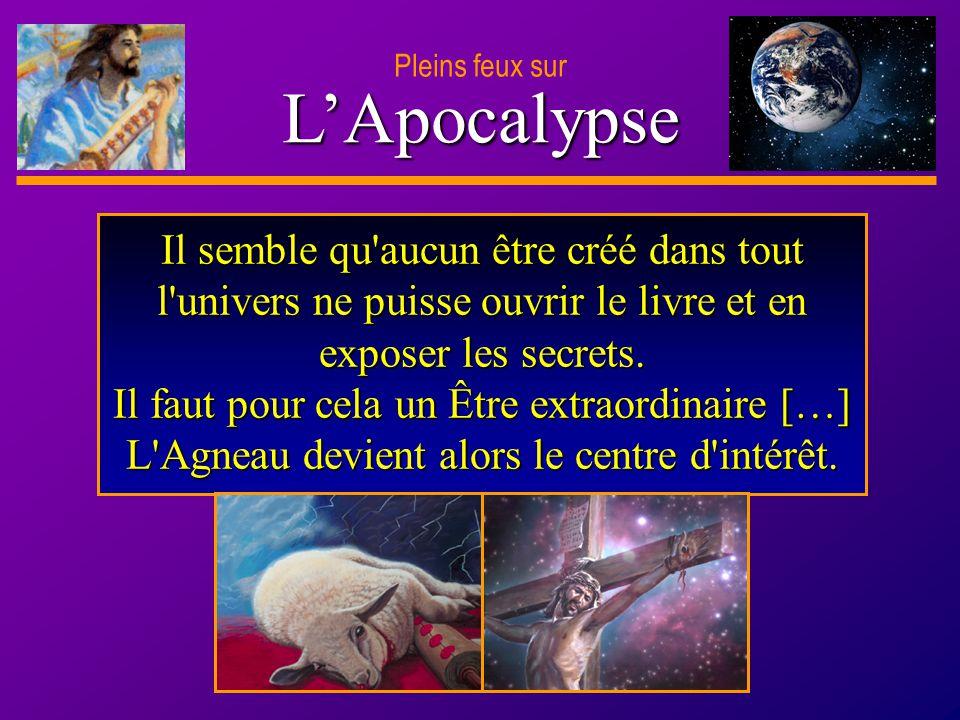 D anie l Pleins feux sur 19 LApocalypse Pleins feux sur Il semble qu'aucun être créé dans tout l'univers ne puisse ouvrir le livre et en exposer les s
