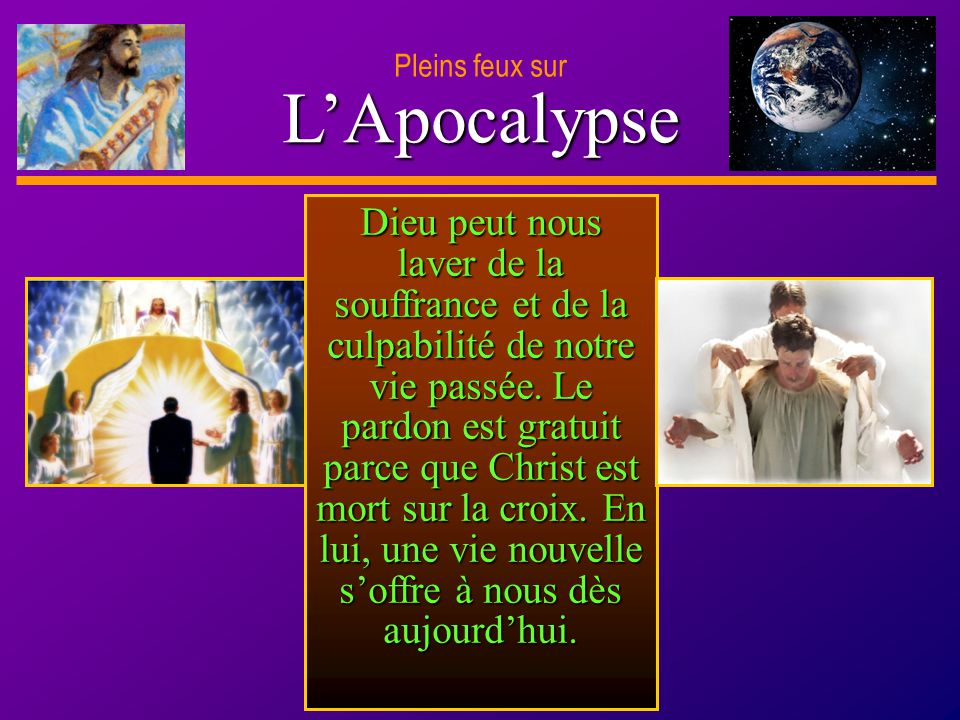 D anie l Pleins feux sur 28 LApocalypse Pleins feux sur Dieu peut nous laver de la souffrance et de la culpabilité de notre vie passée. Le pardon est