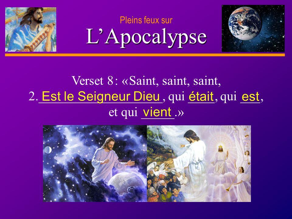 D anie l Pleins feux sur 4 LApocalypse Verset 8 : « Saint, saint, saint, 2.___________________, qui ____, qui ___, et qui _____.» Est le Seigneur Dieu