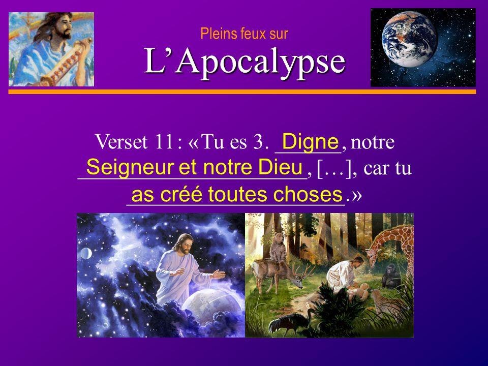 D anie l Pleins feux sur 5 LApocalypse Verset 11 : « Tu es 3. ______, notre _____________________, […], car tu ____________________. » Digne Seigneur