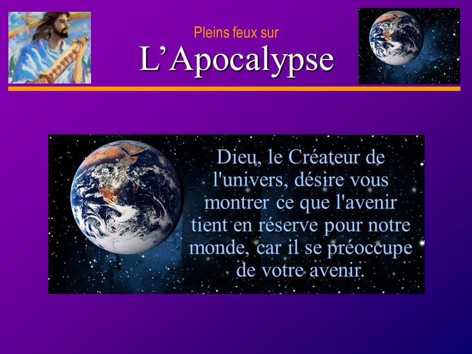 D anie l Pleins feux sur 6 LApocalypse Dieu, le Créateur de l'univers, désire vous montrer ce que l'avenir tient en réserve pour notre monde, car il s