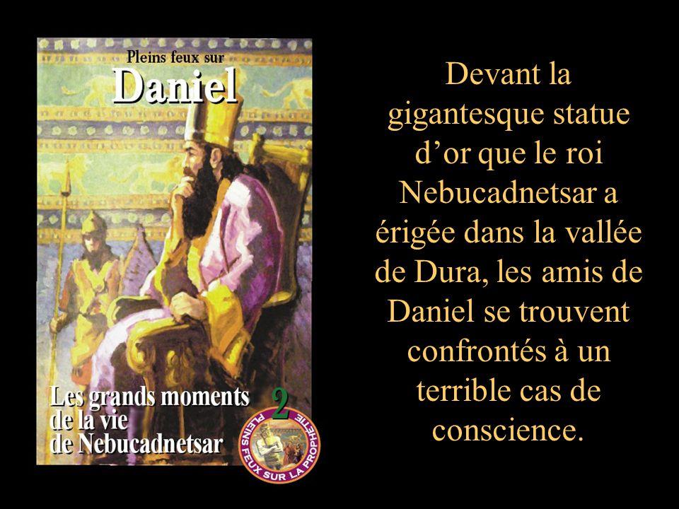 Devant la gigantesque statue dor que le roi Nebucadnetsar a érigée dans la vallée de Dura, les amis de Daniel se trouvent confrontés à un terrible cas