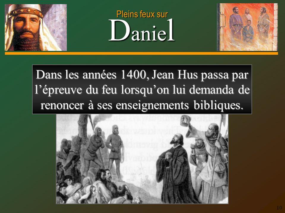 D anie l Pleins feux sur 10 Dans les années 1400, Jean Hus passa par lépreuve du feu lorsquon lui demanda de renoncer à ses enseignements bibliques.