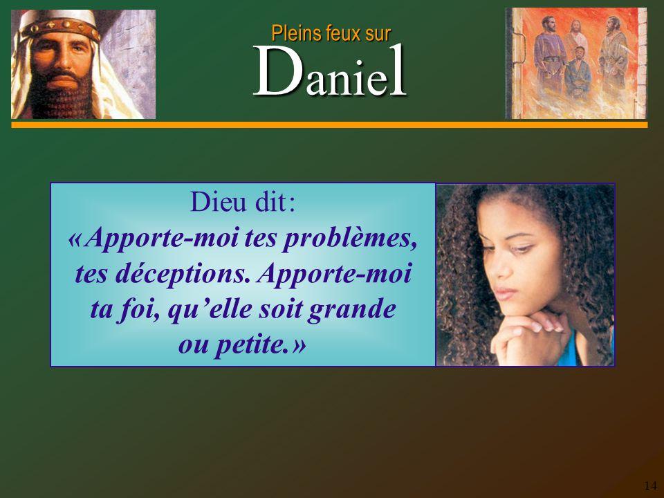 D anie l Pleins feux sur 14 Dieu dit : « Apporte-moi tes problèmes, tes déceptions. Apporte-moi ta foi, quelle soit grande ou petite. »