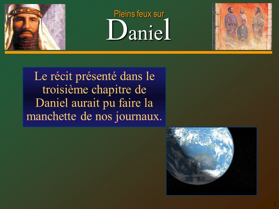 D anie l Pleins feux sur 2 Le récit présenté dans le troisième chapitre de Daniel aurait pu faire la manchette de nos journaux.