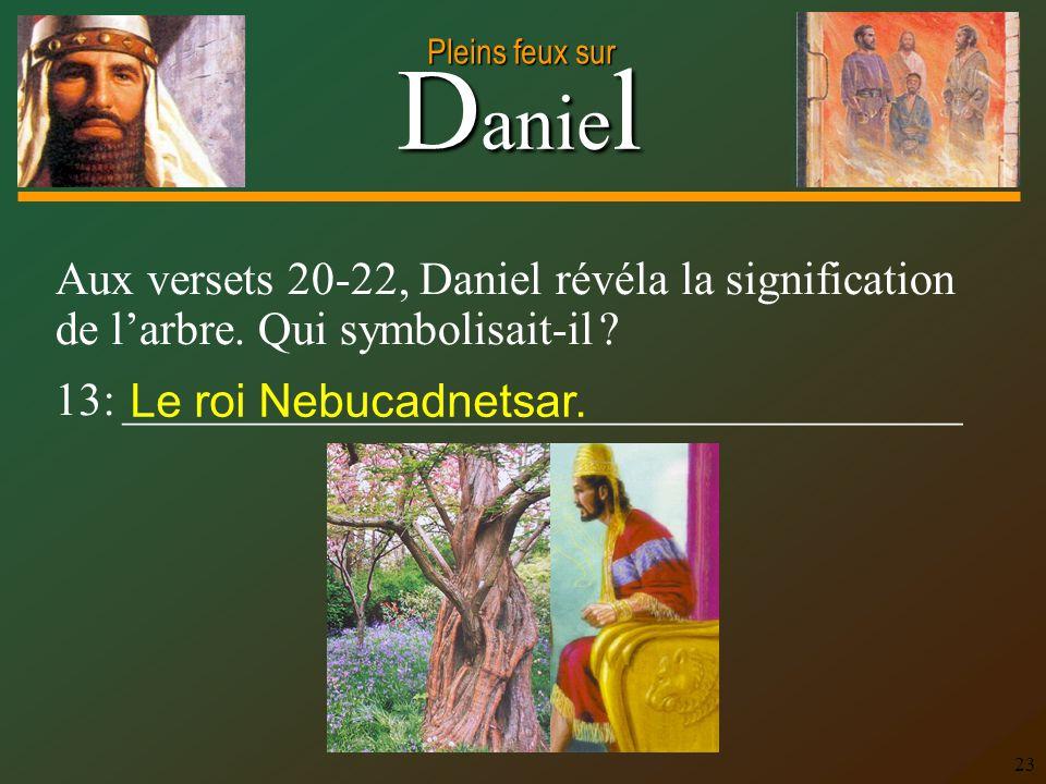 D anie l Pleins feux sur 23 Aux versets 20-22, Daniel révéla la signification de larbre. Qui symbolisait-il ? 13: ____________________________________