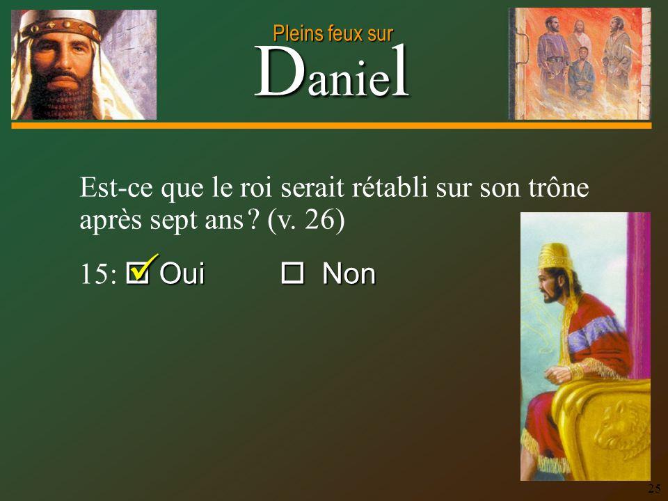 D anie l Pleins feux sur 25 Est-ce que le roi serait rétabli sur son trône après sept ans ? (v. 26) Oui Non 15: Oui Non