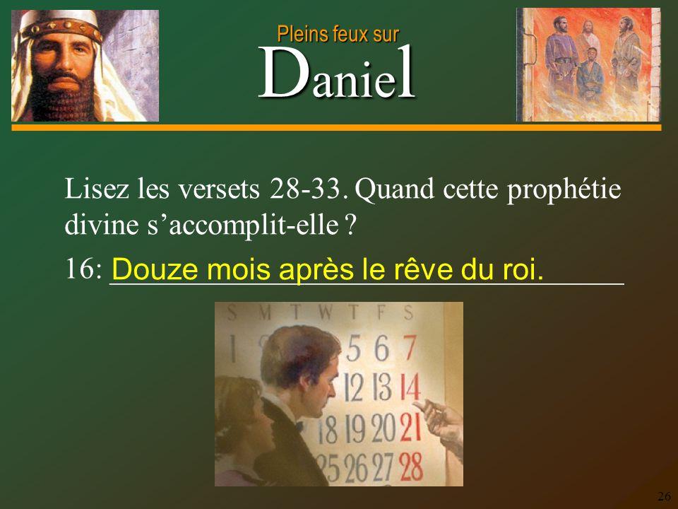 D anie l Pleins feux sur 26 Lisez les versets 28-33. Quand cette prophétie divine saccomplit-elle ? 16: __________________________________ Douze mois