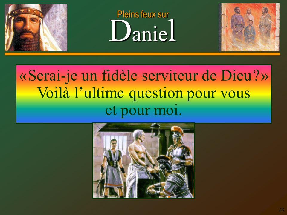 D anie l Pleins feux sur 28 « Serai-je un fidèle serviteur de Dieu ? » Voilà lultime question pour vous et pour moi.