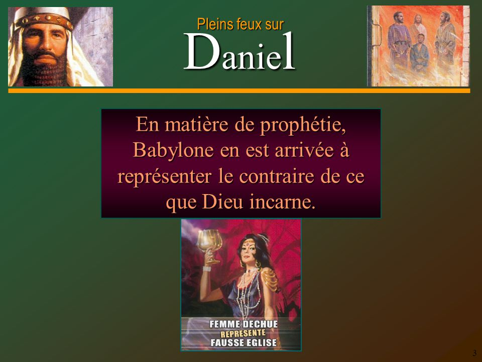 D anie l Pleins feux sur 3 En matière de prophétie, Babylone en est arrivée à représenter le contraire de ce que Dieu incarne.