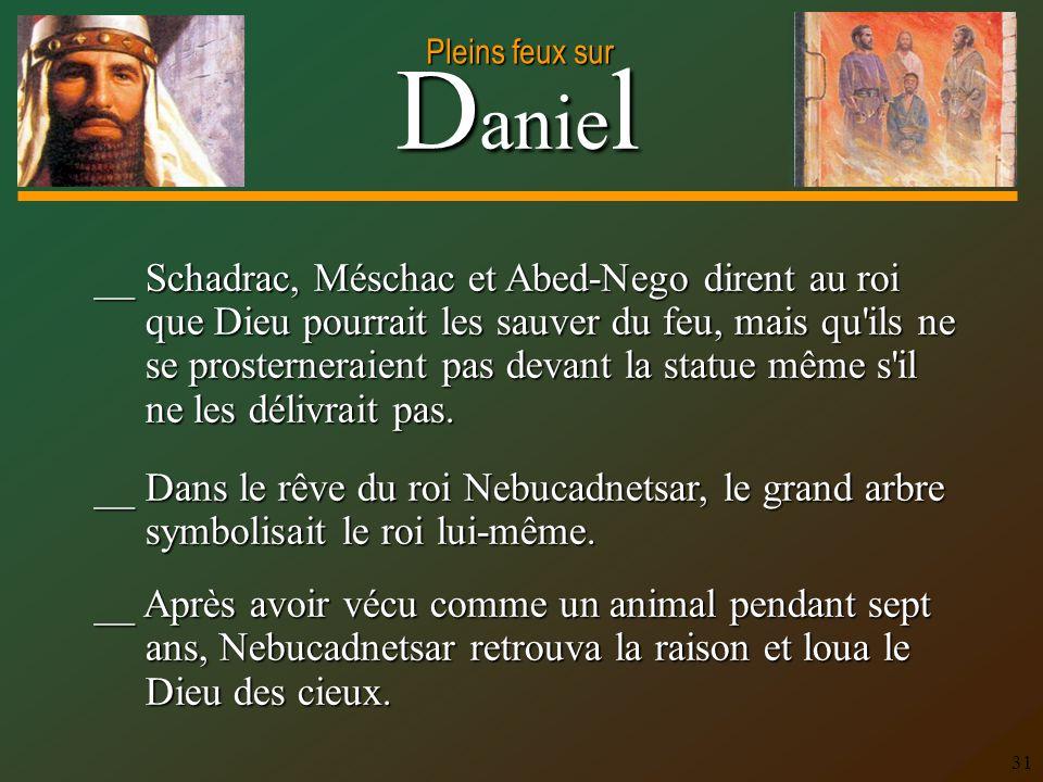 D anie l Pleins feux sur 31 __ Dans le rêve du roi Nebucadnetsar, le grand arbre symbolisait le roi lui-même. __ Après avoir vécu comme un animal pend