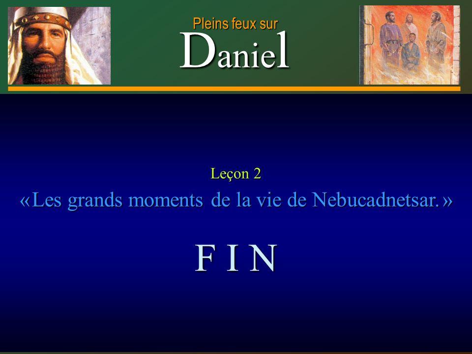 D anie l Pleins feux sur 33 Leçon 2 « Les grands moments de la vie de Nebucadnetsar. » F I N