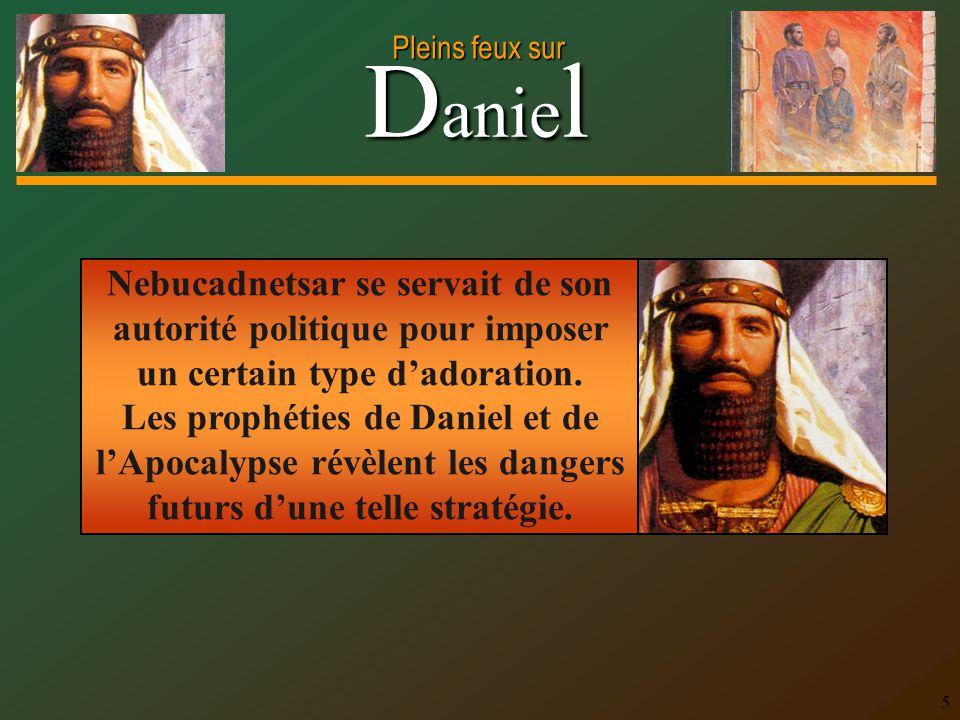 D anie l Pleins feux sur 5 Nebucadnetsar se servait de son autorité politique pour imposer un certain type dadoration. Les prophéties de Daniel et de