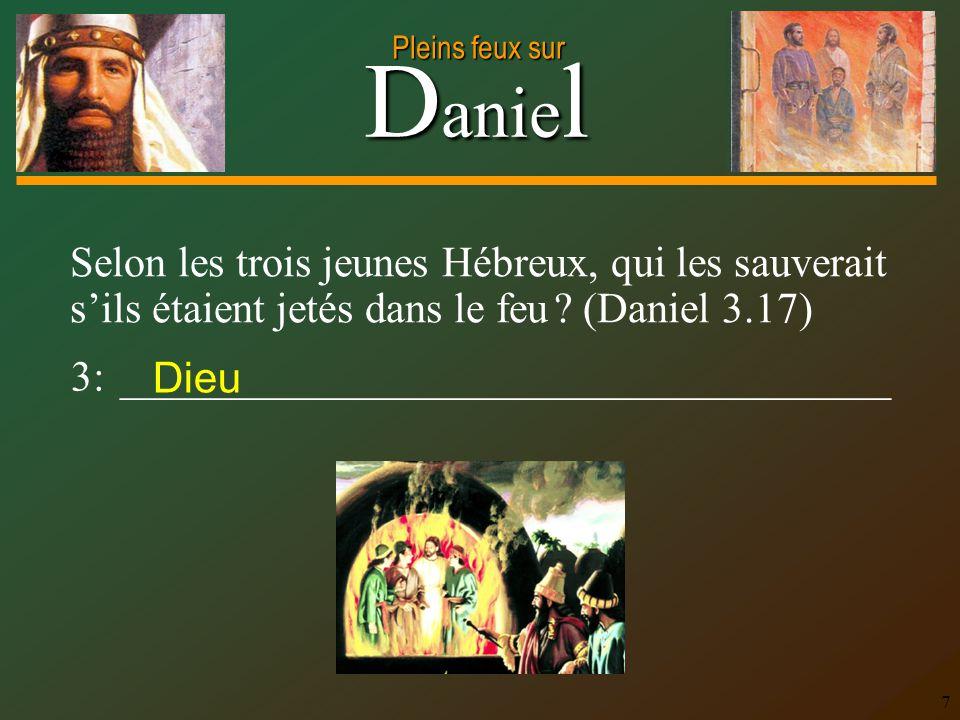 D anie l Pleins feux sur 7 Selon les trois jeunes Hébreux, qui les sauverait sils étaient jetés dans le feu ? (Daniel 3.17) 3: _______________________