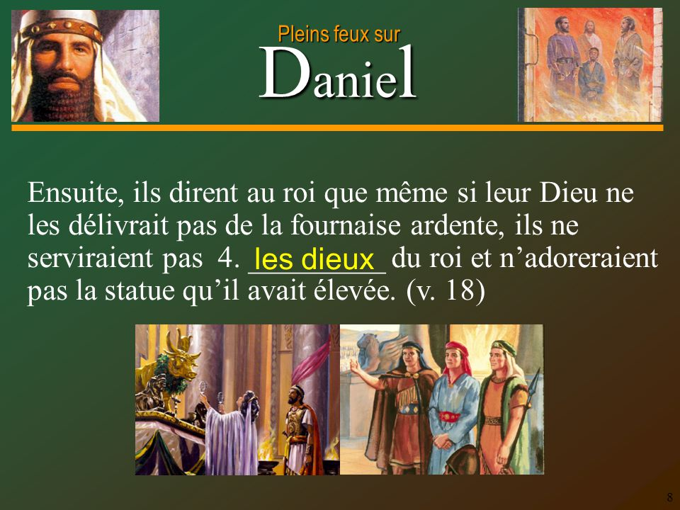D anie l Pleins feux sur 8 Ensuite, ils dirent au roi que même si leur Dieu ne les délivrait pas de la fournaise ardente, ils ne serviraient pas 4. __