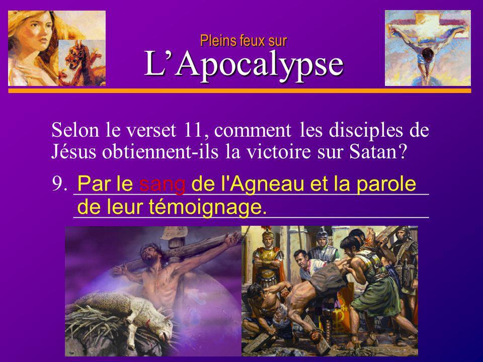 D anie l Pleins feux sur 17 LApocalypse Pleins feux sur Selon le verset 11, comment les disciples de Jésus obtiennent-ils la victoire sur Satan ? 9. _