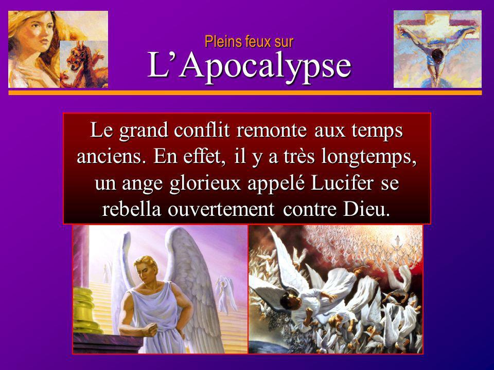 D anie l Pleins feux sur 3 LApocalypse Le grand conflit remonte aux temps anciens. En effet, il y a très longtemps, un ange glorieux appelé Lucifer se