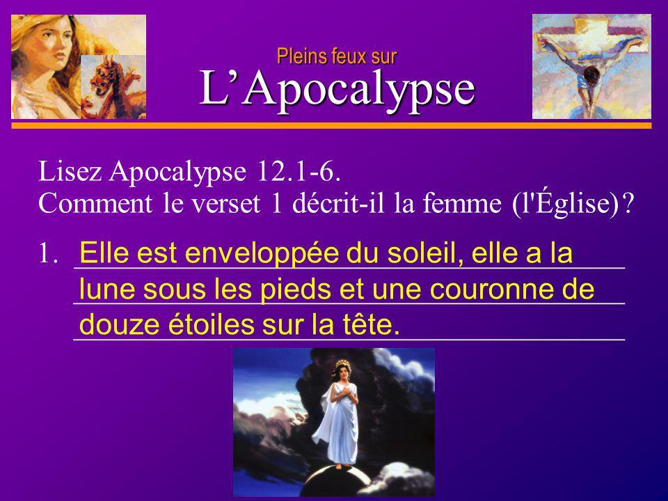 D anie l Pleins feux sur 4 LApocalypse Lisez Apocalypse 12.1-6. Comment le verset 1 décrit-il la femme (l'Église) ? 1. _______________________________