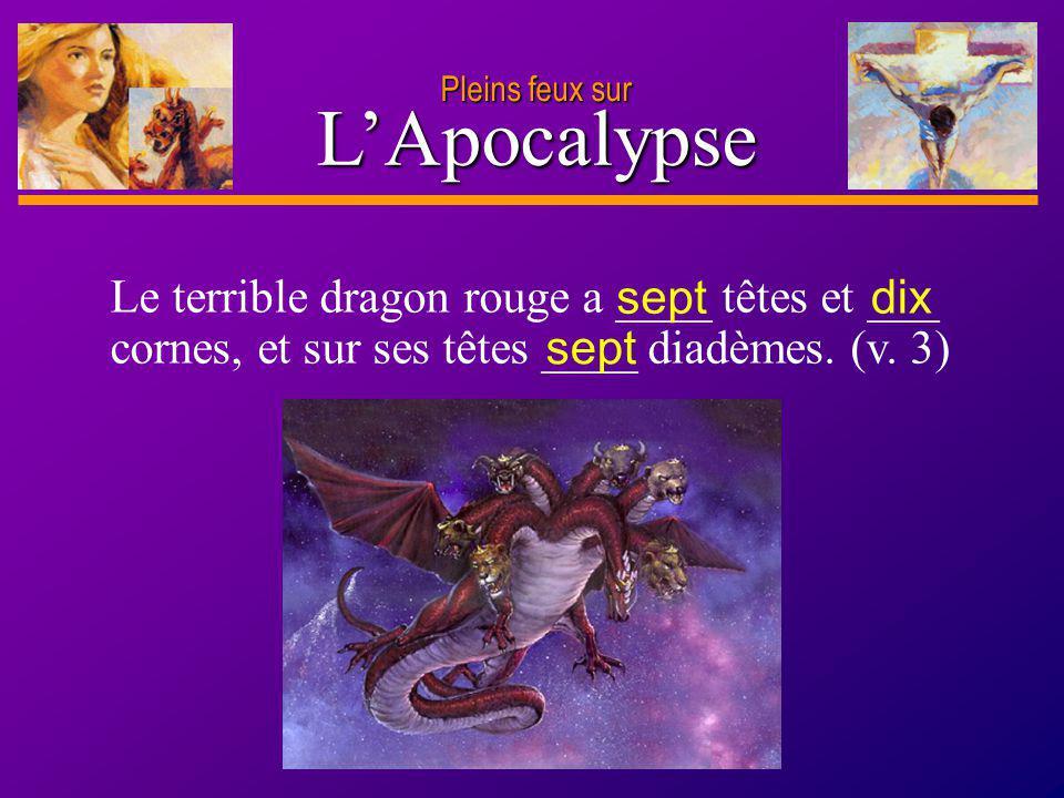 D anie l Pleins feux sur 6 LApocalypse Le terrible dragon rouge a ____ têtes et ___ cornes, et sur ses têtes ____ diadèmes. (v. 3) sept dix sept