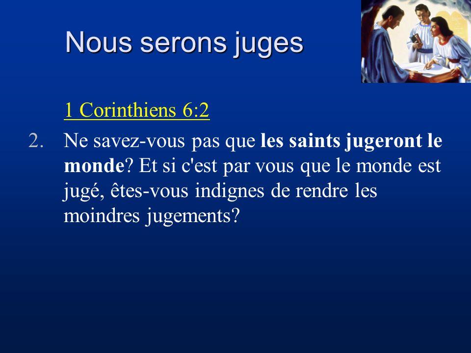 Nous serons juges 1 Corinthiens 6:2 2.Ne savez-vous pas que les saints jugeront le monde? Et si c'est par vous que le monde est jugé, êtes-vous indign