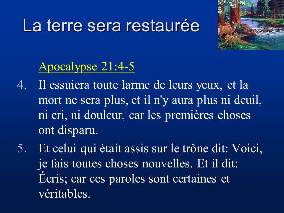 La terre sera restaurée Apocalypse 21:4-5 4.Il essuiera toute larme de leurs yeux, et la mort ne sera plus, et il n'y aura plus ni deuil, ni cri, ni d