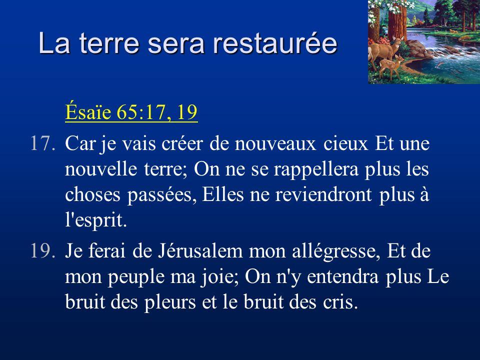 La terre sera restaurée Ésaïe 65:17, 19 17.Car je vais créer de nouveaux cieux Et une nouvelle terre; On ne se rappellera plus les choses passées, Ell