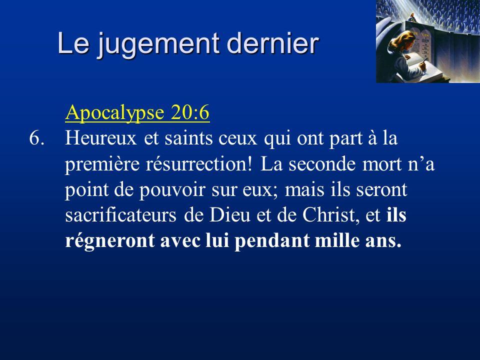 Le jugement dernier Apocalypse 20:6 6.Heureux et saints ceux qui ont part à la première résurrection! La seconde mort na point de pouvoir sur eux; mai