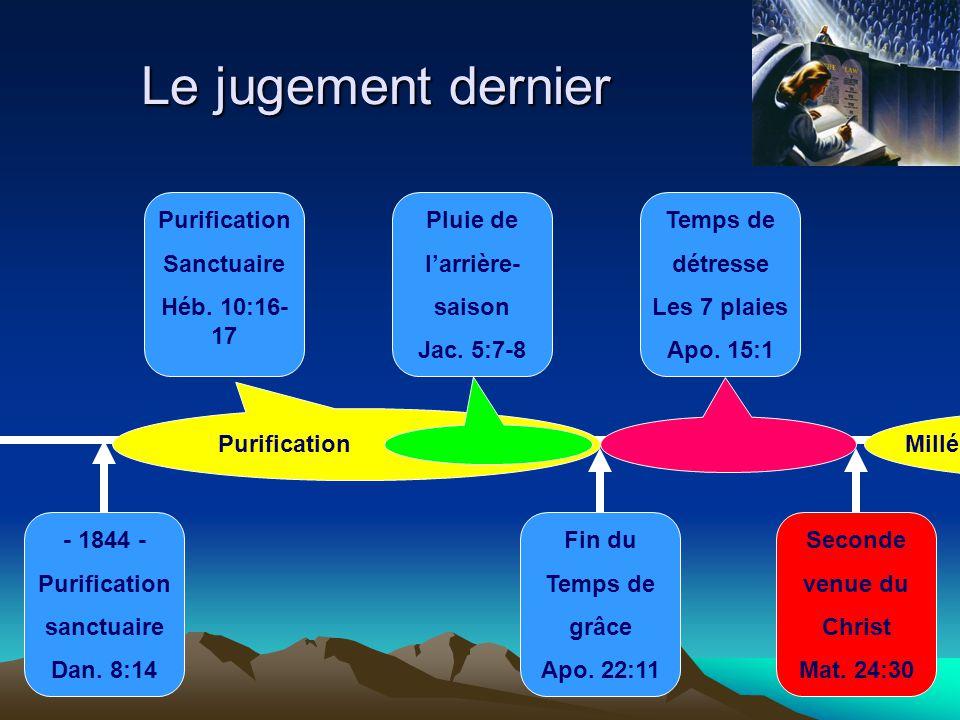 Le jugement dernier Temps de détresse Les 7 plaies Apo. 15:1 - 1844 - Purification sanctuaire Dan. 8:14 Seconde venue du Christ Mat. 24:30 Fin du Temp