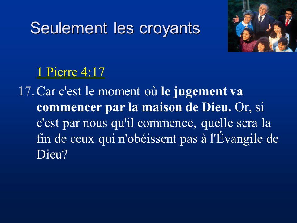 Seulement les croyants 1 Pierre 4:17 17.Car c'est le moment où le jugement va commencer par la maison de Dieu. Or, si c'est par nous qu'il commence, q